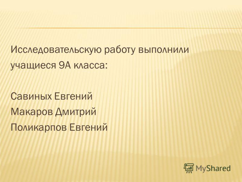 Исследовательскую работу выполнили учащиеся 9А класса: Савиных Евгений Макаров Дмитрий Поликарпов Евгений