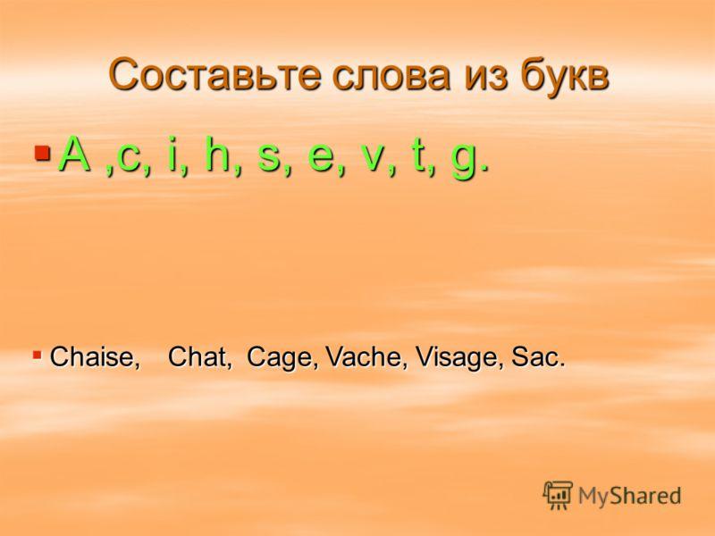 Составьте слова из букв A,c, i, h, s, e, v, t, g. Chaise,Chat,Cage,Visage,Vache,Sac.