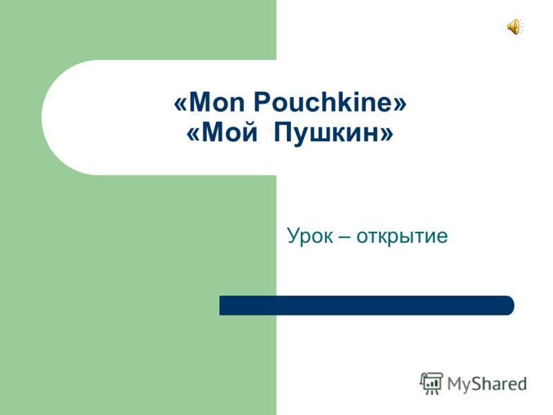 «Mon Pouchkine» «Мой Пушкин» Урок – открытие