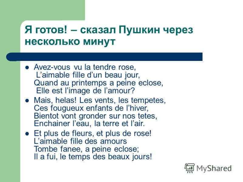 Я готов! – сказал Пушкин через несколько минут Avez-vous vu la tendre rose, Laimable fille dun beau jour, Quand au printemps a peine eclose, Elle est limage de lamour? Mais, helas! Les vents, les tempetes, Ces fougueux enfants de lhiver, Bientot vont