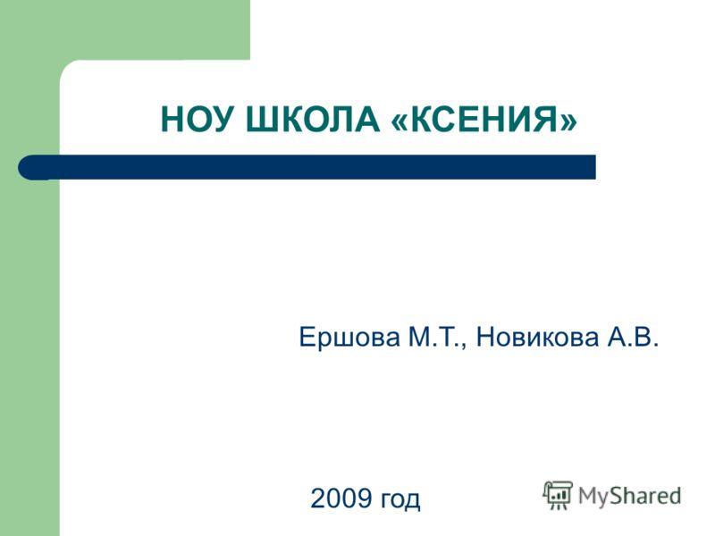 НОУ ШКОЛА «КСЕНИЯ» Ершова М.Т., Новикова А.В. 2009 год