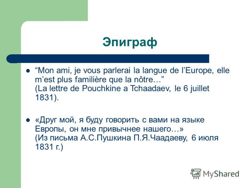 Эпиграф Mon ami, je vous parlerai la langue de lEurope, elle mest plus familière que la nôtre… (La lettre de Pouchkine a Tchaadaev, le 6 juillet 1831). «Друг мой, я буду говорить с вами на языке Европы, он мне привычнее нашего…» (Из письма А.С.Пушкин