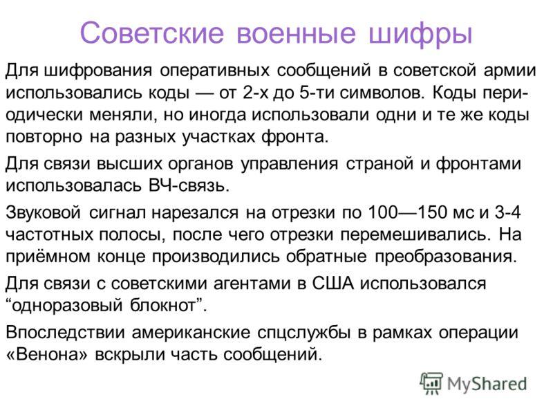 Советские военные шифры Для шифрования оперативных сообщений в советской армии использовались коды от 2-х до 5-ти символов. Коды пери- одически меняли, но иногда использовали одни и те же коды повторно на разных участках фронта. Для связи высших орга