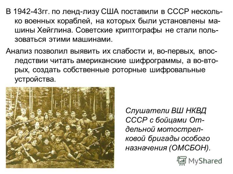 В 1942-43гг. по ленд-лизу США поставили в СССР несколь- ко военных кораблей, на которых были установлены ма- шины Хейглина. Советские криптографы не стали поль- зоваться этими машинами. Анализ позволил выявить их слабости и, во-первых, впос- ледствии