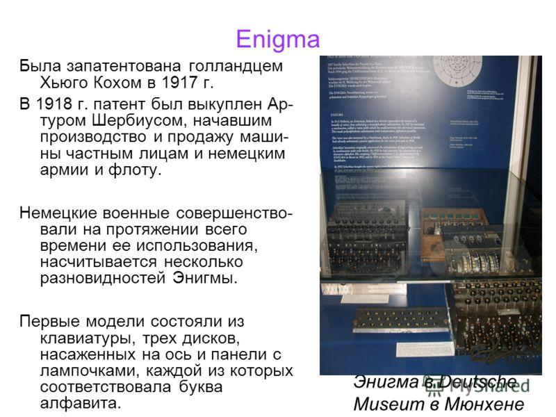 Enigma Была запатентована голландцем Хьюго Кохом в 1917 г. В 1918 г. патент был выкуплен Ар- туром Шербиусом, начавшим производство и продажу маши- ны частным лицам и немецким армии и флоту. Немецкие военные совершенство- вали на протяжении всего вре