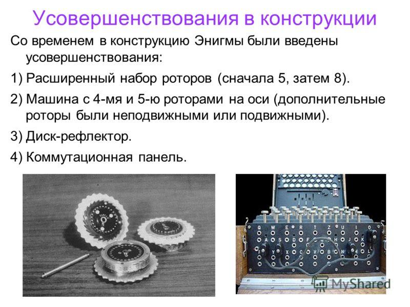 Усовершенствования в конструкции Со временем в конструкцию Энигмы были введены усовершенствования: 1) Расширенный набор роторов (сначала 5, затем 8). 2) Машина с 4-мя и 5-ю роторами на оси (дополнительные роторы были неподвижными или подвижными). 3)