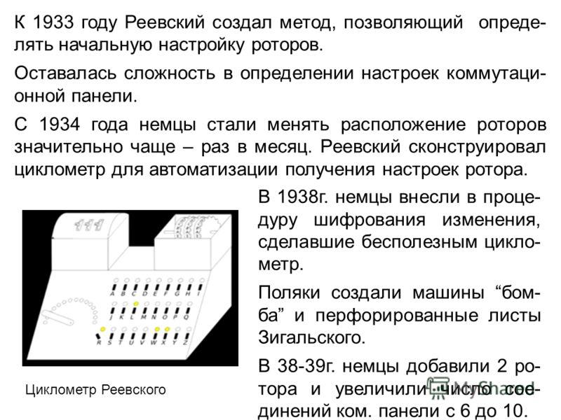 К 1933 году Реевский создал метод, позволяющий опреде- лять начальную настройку роторов. Оставалась сложность в определении настроек коммутаци- онной панели. С 1934 года немцы стали менять расположение роторов значительно чаще – раз в месяц. Реевский