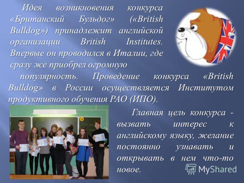 Идея возникновения конкурса « Британский Бульдог » («British Bulldog») принадлежит английской организации British Institutes. Впервые он проводился в Италии, где сразу же приобрел огромную популярность. Проведение конкурса «British Bulldog» в России