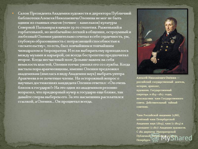 Салон Президента Академии художеств и директора Публичной библиотеки Алексея Николаевича Оленина не мог не быть одним из главных очагов (точнее – камельков) культуры Северной Пальмиры в начале 19-го столетия. Рыженький и горбатенький, но необычайно л