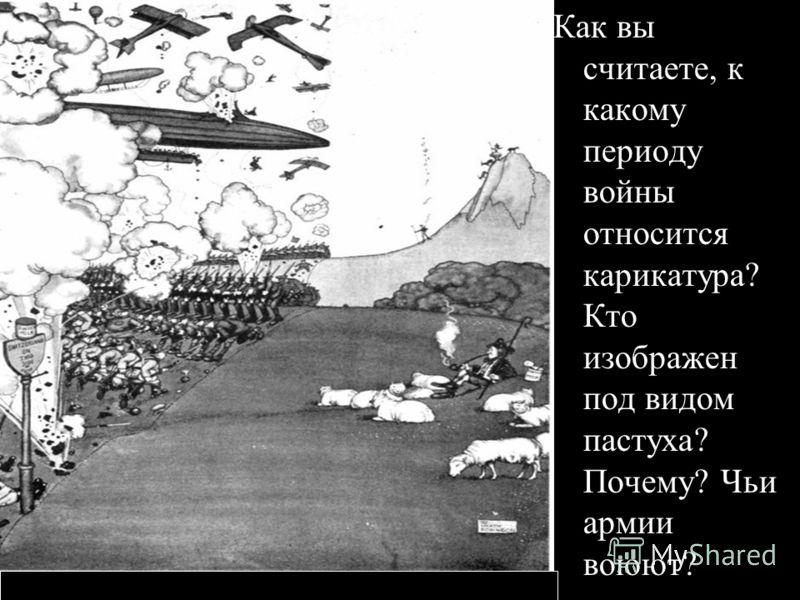 Как вы считаете, к какому периоду войны относится карикатура? Кто изображен под видом пастуха? Почему? Чьи армии воюют?