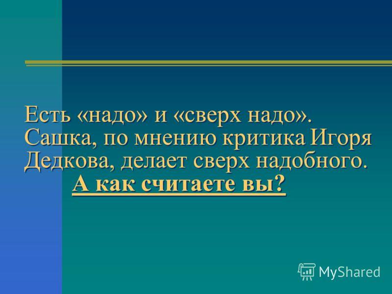 Есть «надо» и «сверх надо». Сашка, по мнению критика Игоря Дедкова, делает сверх надобного. А как считаете вы?