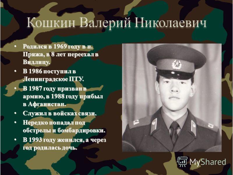 Родился в 1969 году в п. Пряжа, в 8 лет переехал в Видлицу. Родился в 1969 году в п. Пряжа, в 8 лет переехал в Видлицу. В 1986 поступил в Ленинградское ПТУ. В 1986 поступил в Ленинградское ПТУ. В 1987 году призван в армию, в 1988 году прибыл в Афгани
