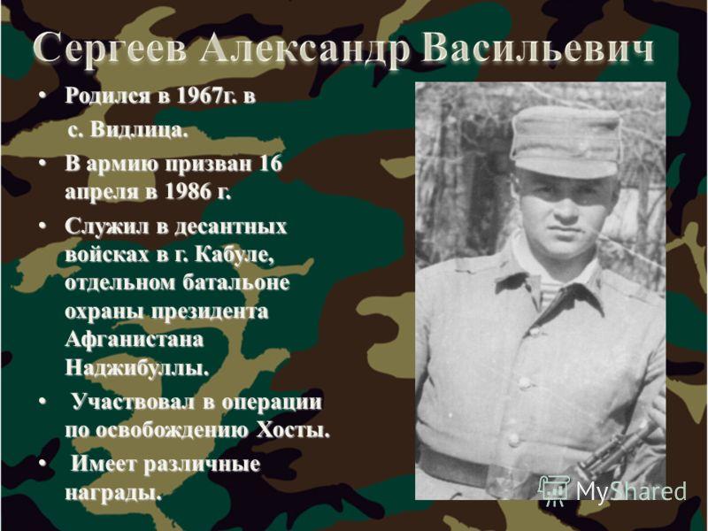 Родился в 1967г. в Родился в 1967г. в с. Видлица. с. Видлица. В армию призван 16 апреля в 1986 г. В армию призван 16 апреля в 1986 г. Служил в десантных войсках в г. Кабуле, отдельном батальоне охраны президента Афганистана Наджибуллы. Служил в десан