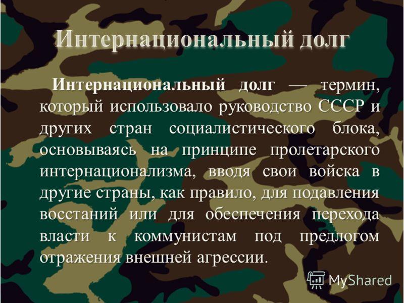 Интернациональный долг термин, который использовало руководство СССР и других стран социалистического блока, основываясь на принципе пролетарского интернационализма, вводя свои войска в другие страны, как правило, для подавления восстаний или для обе