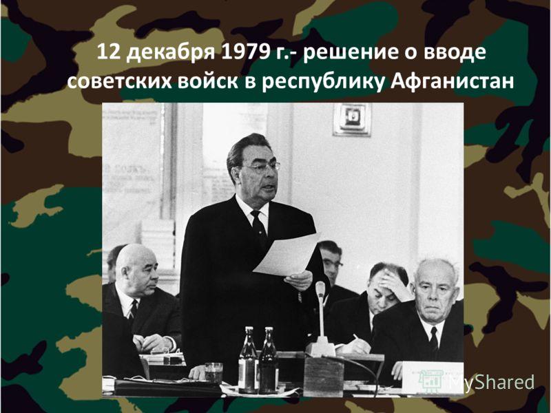 12 декабря 1979 г.- решение о вводе советских войск в республику Афганистан