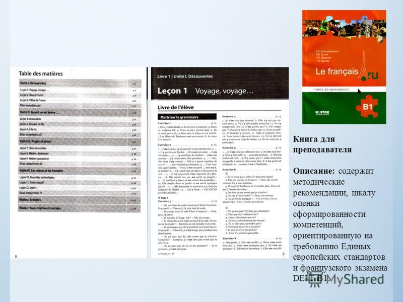 Книга для преподавателя Описание: содержит методические рекомендации, шкалу оценки сформированности компетенций, ориентированную на требованию Единых европейских стандартов и французского экзамена DELF B1.