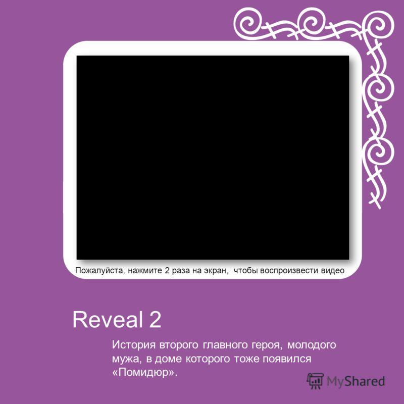 Пожалуйста, нажмите 2 раза на экран, чтобы воспроизвести видео История второго главного героя, молодого мужа, в доме которого тоже появился «Помидюр». Reveal 2