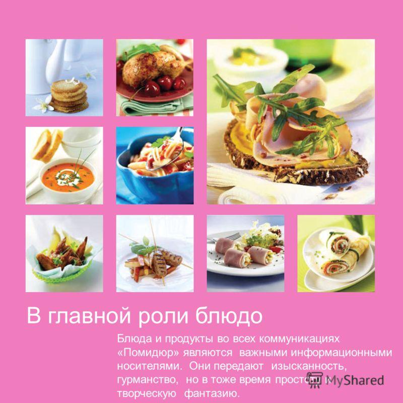 В главной роли блюдо Блюда и продукты во всех коммуникациях «Помидюр» являются важными информационными носителями. Они передают изысканность, гурманство, но в тоже время простоту и творческую фантазию.