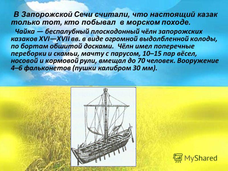 В Запорожской Сечи считали, что настоящий казак только тот, кто побывал в морском походе. Чайка беспалубный плоскодонный чёлн запорожских казаков XVIXVII вв. в виде огромной выдолбленной колоды, по бортам обшитой досками. Чёлн имел поперечные перебор