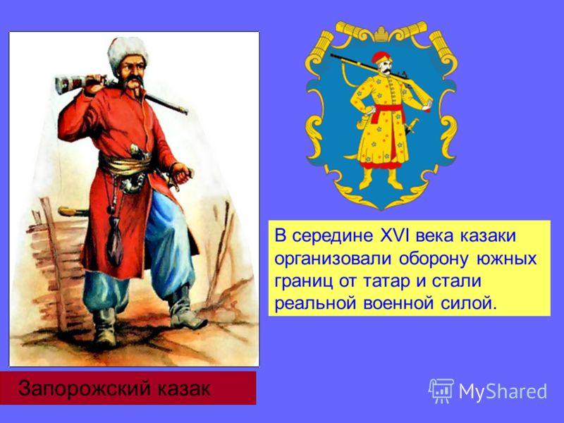 В середине ХVІ века казаки организовали оборону южных границ от татар и стали реальной военной силой. Запорожский казак