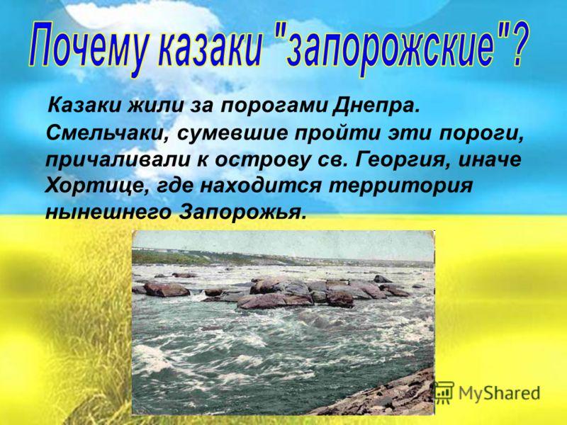 Казаки жили за порогами Днепра. Смельчаки, сумевшие пройти эти пороги, причаливали к острову св. Георгия, иначе Хортице, где находится территория нынешнего Запорожья.