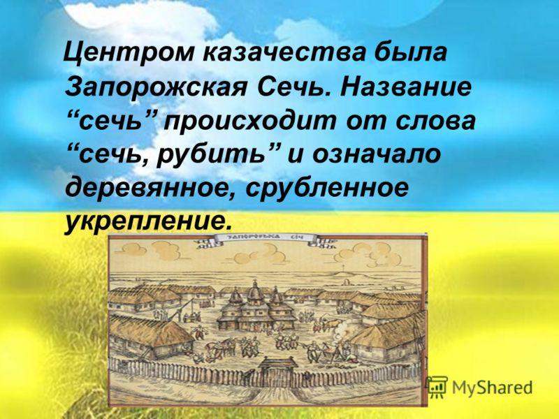 Центром казачества была Запорожская Сечь. Название сечь происходит от слова сечь, рубить и означало деревянное, срубленное укрепление.