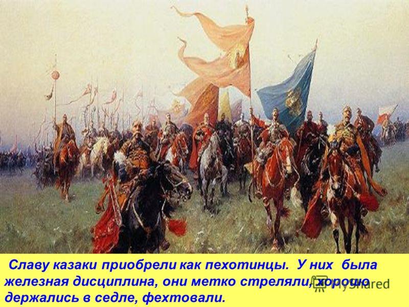 Славу казаки приобрели как пехотинцы. У них была железная дисциплина, они метко стреляли, хорошо держались в седле, фехтовали.