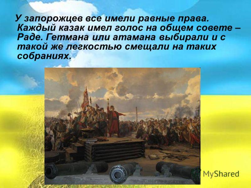 У запорожцев все имели равные права. Каждый казак имел голос на общем совете – Раде. Гетмана или атамана выбирали и с такой же легкостью смещали на таких собраниях.