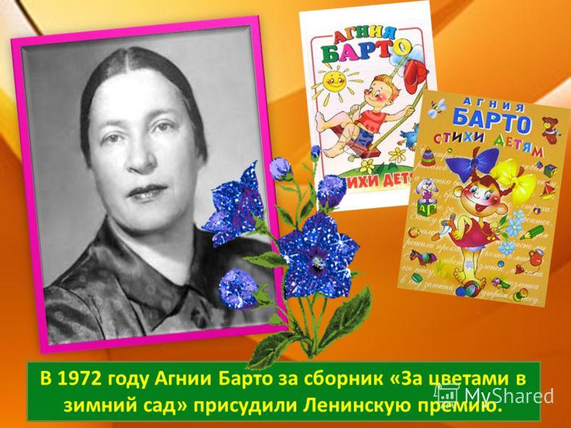 В 1972 году Агнии Барто за сборник «За цветами в зимний сад» присудили Ленинскую премию.