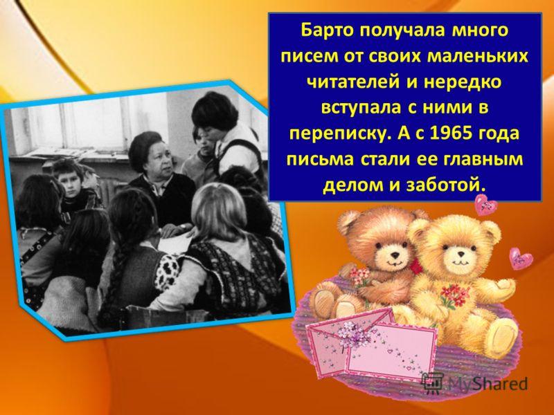 Барто получала много писем от своих маленьких читателей и нередко вступала с ними в переписку. А с 1965 года письма стали ее главным делом и заботой.
