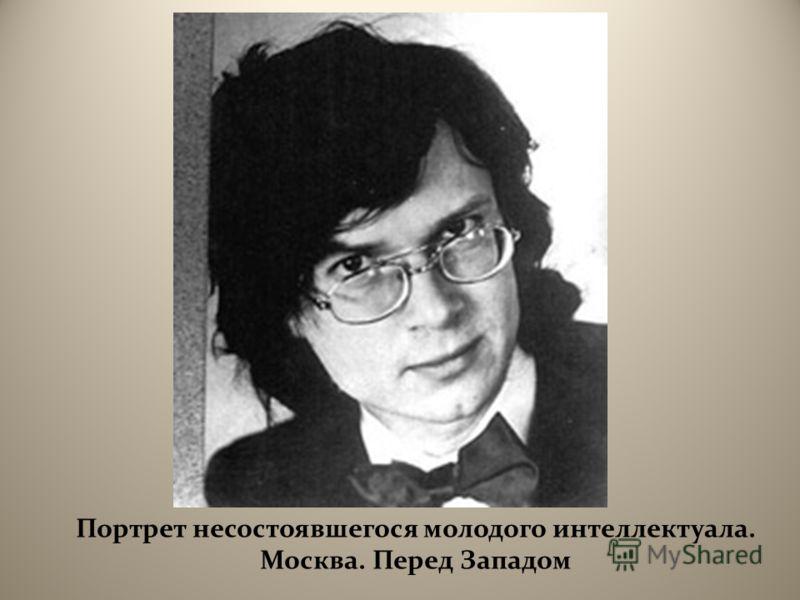 Портрет несостоявшегося молодого интеллектуала. Москва. Перед Западом