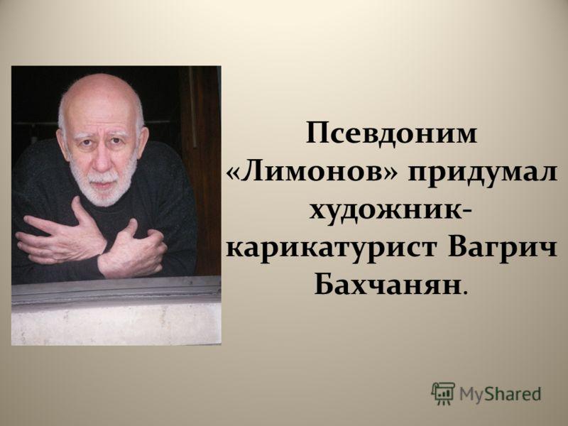 Псевдоним « Лимонов » придумал художник - карикатурист Вагрич Бахчанян.