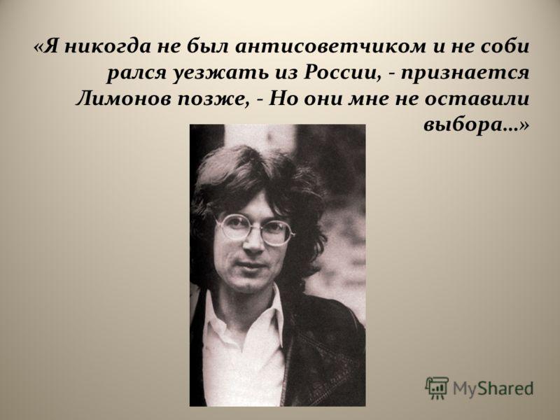 « Я никогда не был антисоветчиком и не соби рался уезжать из России, - признается Лимонов позже, - Но они мне не оставили выбора …»