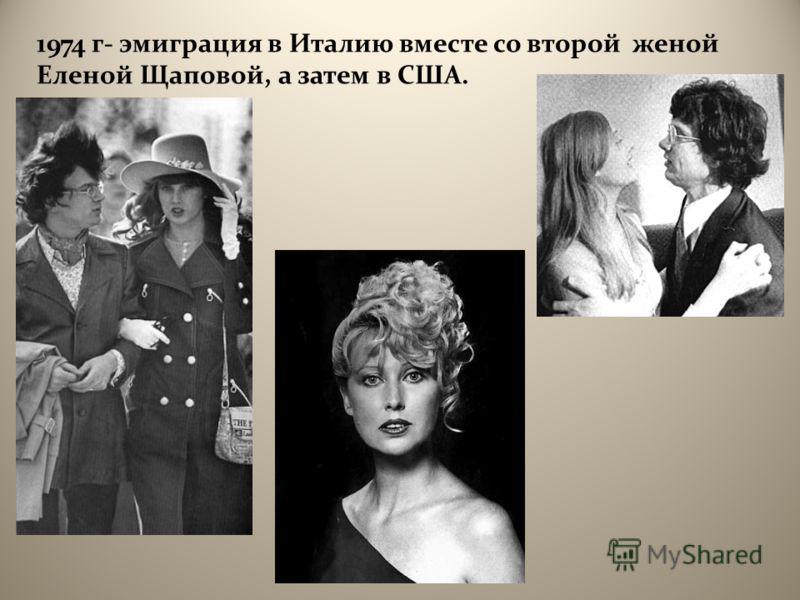 1974 г - эмиграция в Италию вместе со второй женой Еленой Щаповой, а затем в США.