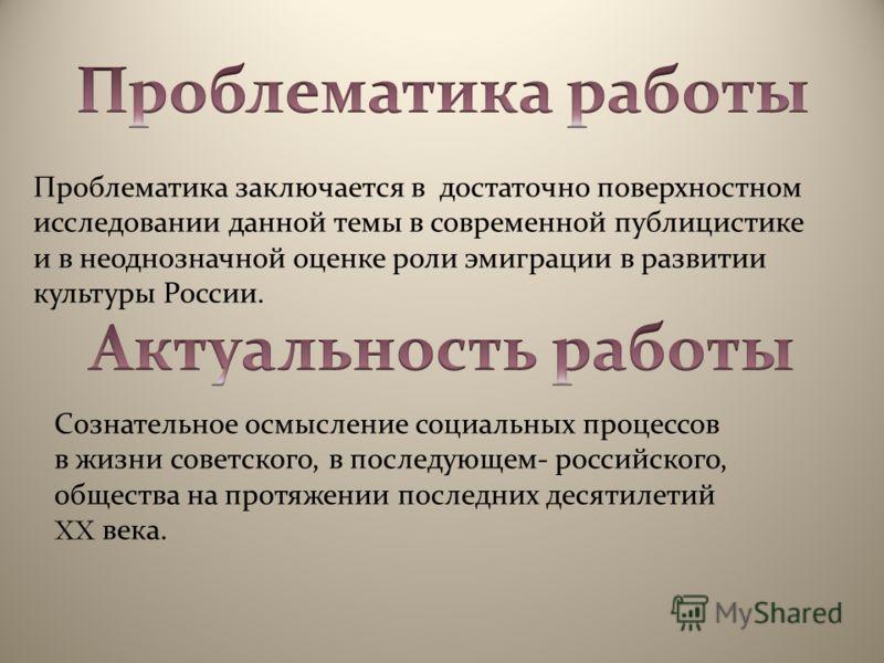 Проблематика заключается в достаточно поверхностном исследовании данной темы в современной публицистике и в неоднозначной оценке роли эмиграции в развитии культуры России. Сознательное осмысление социальных процессов в жизни советского, в последующем