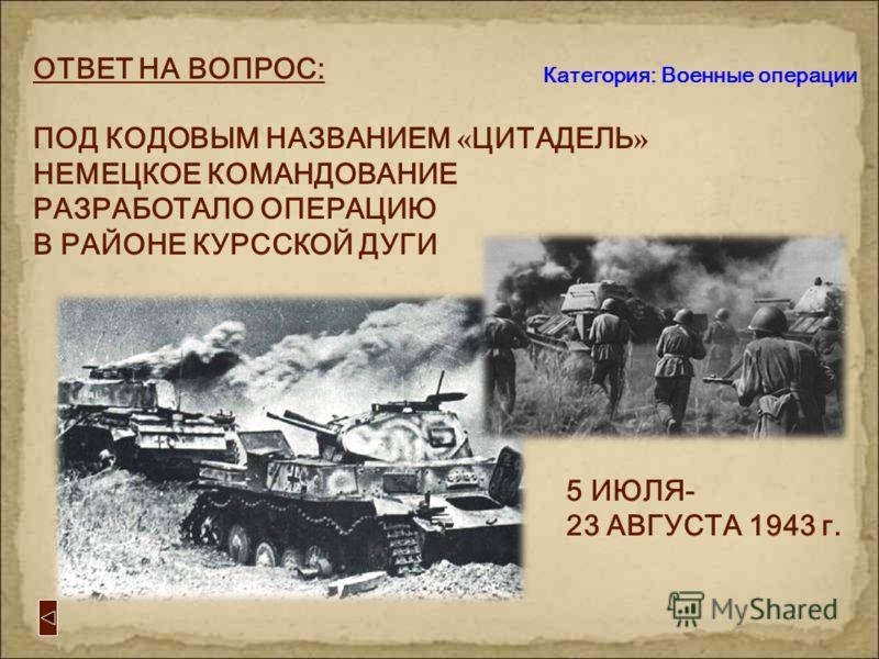 Категория: Военные операции 2 -й вопрос: ВОПРОС: ЭТА крупная стратегическая операция германского командования называлась « Цитадель »...