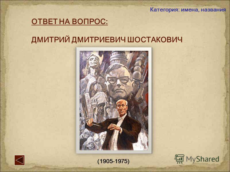 ВОПРОС: Выдающийся советский композитор, пережил блокаду Ленинграда, автор всемирно известной 7-й симфонии … Категория: имена, названия 2 -й вопрос: