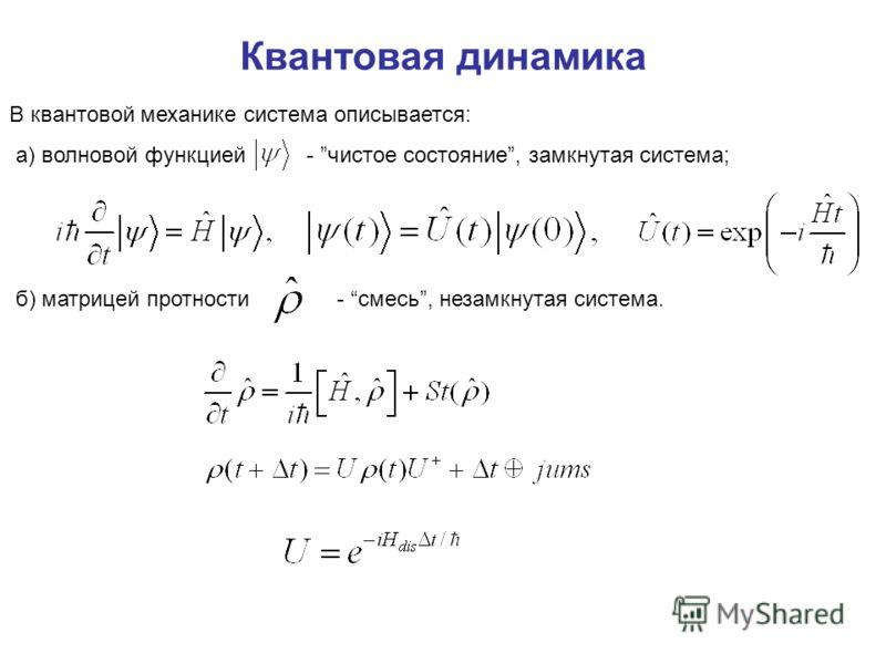 Квантовая динамика В квантовой механике система описывается: а) волновой функцией - чистое состояние, замкнутая система; б) матрицей протности - смесь, незамкнутая система.