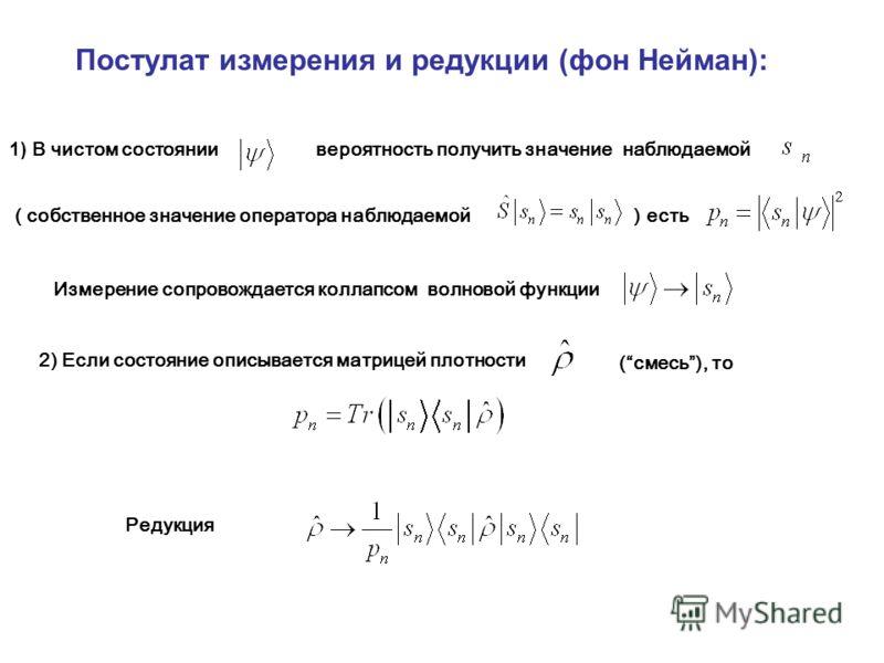 1) В чистом состоянии вероятность получить значение наблюдаемой ( собственное значение оператора наблюдаемой ) есть Постулат измерения и редукции (фон Нейман): Измерение сопровождается коллапсом волновой функции 2) Если состояние описывается матрицей