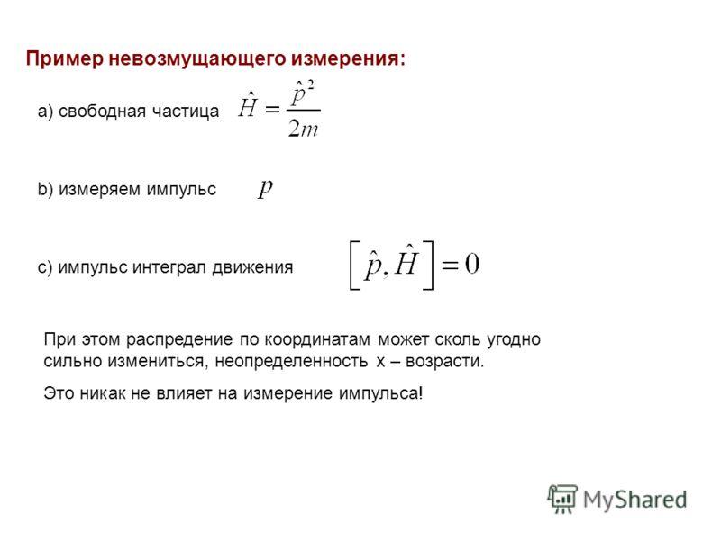 Пример невозмущающего измерения: а) свободная частица b) измеряем импульс с) импульс интеграл движения При этом распредение по координатам может сколь угодно сильно измениться, неопределенность x – возрасти. Это никак не влияет на измерение импульса!