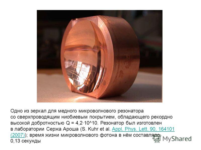 Одно из зеркал для медного микроволнового резонатора со сверхпроводящим ниобиевым покрытием, обладающего рекордно высокой добротностью Q = 4,2·10^10. Резонатор был изготовлен в лаборатории Сержа Ароша (S. Kuhr et al. Appl. Phys. Lett. 90, 164101 (200