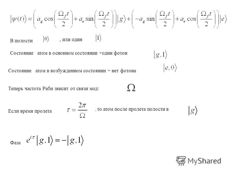 В полости, или один Состояние атом в основном состоянии +один фотон Состояние атом в возбужденном состоянии + нет фотона Теперь частота Раби звисит от связи мод: Если время пролета, то атом после пролета полости в Фаза