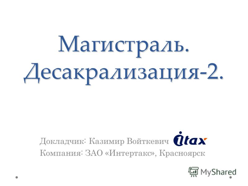 Магистраль. Десакрализация-2. Докладчик: Казимир Войткевич Компания: ЗАО «Интертакс», Красноярск