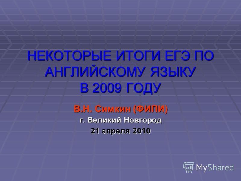 НЕКОТОРЫЕ ИТОГИ ЕГЭ ПО АНГЛИЙСКОМУ ЯЗЫКУ В 2009 ГОДУ В.Н. Симкин (ФИПИ) г. Великий Новгород 21 апреля 2010