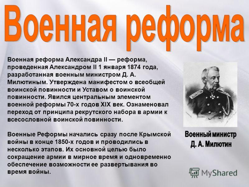 Военная реформа Александра II реформа, проведенная Александром II 1 января 1874 года, разработанная военным министром Д. А. Милютиным. Утверждена манифестом о всеобщей воинской повинности и Уставом о воинской повинности. Явился центральным элементом
