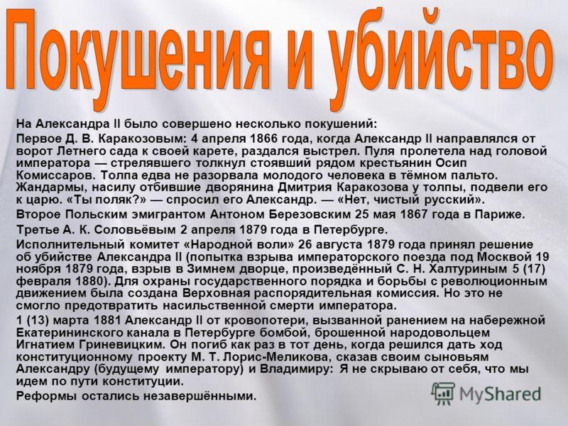 На Александра II было совершено несколько покушений: Первое Д. В. Каракозовым: 4 апреля 1866 года, когда Александр II направлялся от ворот Летнего сада к своей карете, раздался выстрел. Пуля пролетела над головой императора стрелявшего толкнул стоявш