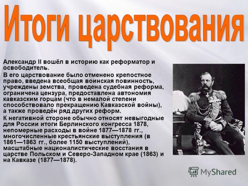 Александр II вошёл в историю как реформатор и освободитель. В его царствование было отменено крепостное право, введена всеобщая воинская повинность, учреждены земства, проведена судебная реформа, ограничена цензура, предоставлена автономия кавказским
