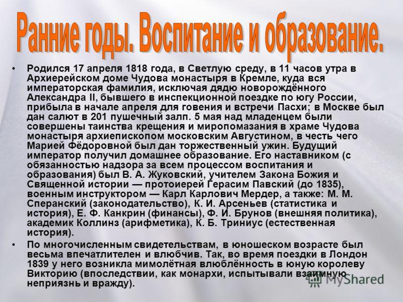 Родился 17 апреля 1818 года, в Светлую среду, в 11 часов утра в Архиерейском доме Чудова монастыря в Кремле, куда вся императорская фамилия, исключая дядю новорождённого Александра II, бывшего в инспекционной поездке по югу России, прибыла в начале а