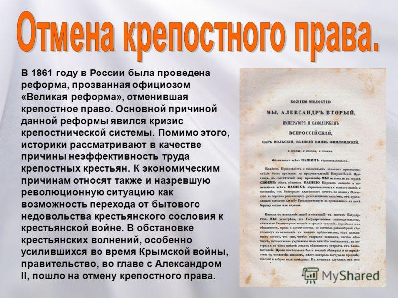 В 1861 году в России была проведена реформа, прозванная официозом «Великая реформа», отменившая крепостное право. Основной причиной данной реформы явился кризис крепостнической системы. Помимо этого, историки рассматривают в качестве причины неэффект