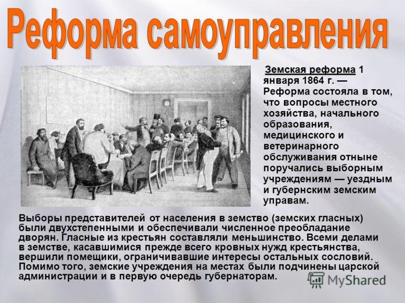 Земская реформа Земская реформа 1 января 1864 г. Реформа состояла в том, что вопросы местного хозяйства, начального образования, медицинского и ветеринарного обслуживания отныне поручались выборным учреждениям уездным и губернским земским управам. Вы